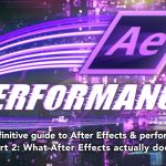 After Effects & Performance. Part 2: What After Effects actually does