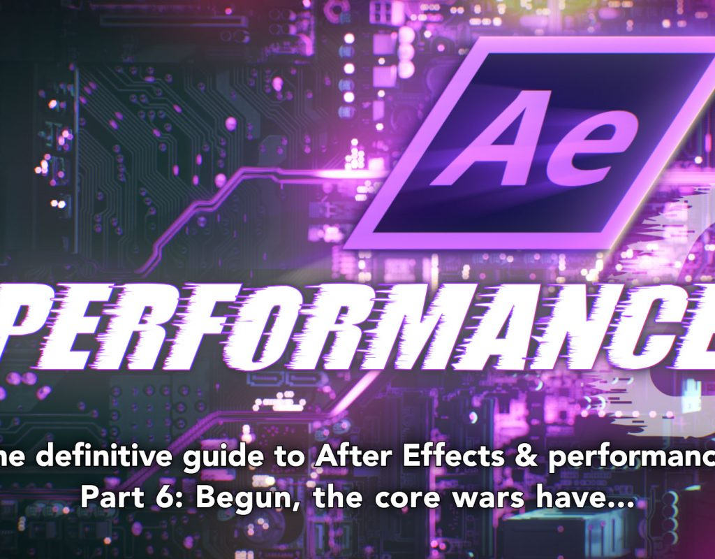 After Effects & Performance. Part 6: Begun, the core wars have... 1