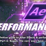 After Effects & Performance. Part 6: Begun, the core wars have…