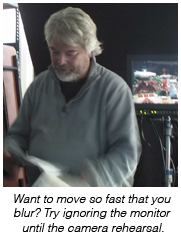 Want to move so fast that you blur? Try ignoring the monitor until the camera rehearsal.