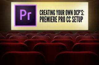 CREATING YOUR OWN DCP'S – PREMIERE PRO CC SETUP