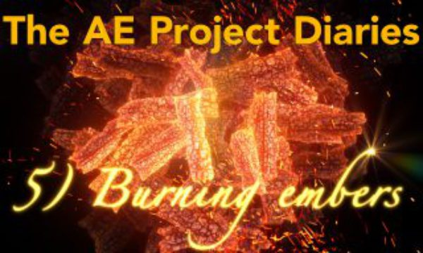AE Project Diary: 5) Burning Embers