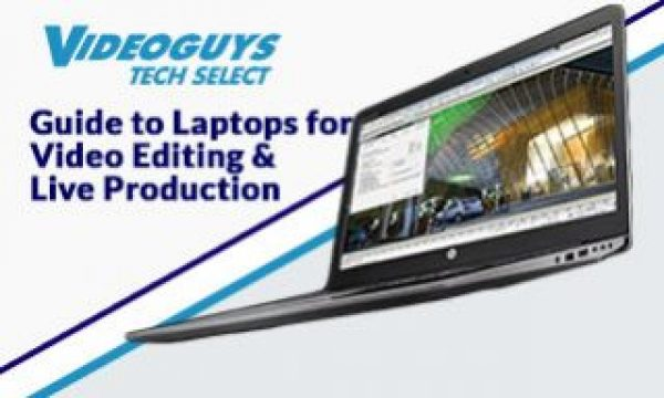 Videoguys Guide to Laptops for Video Editing and Live Production