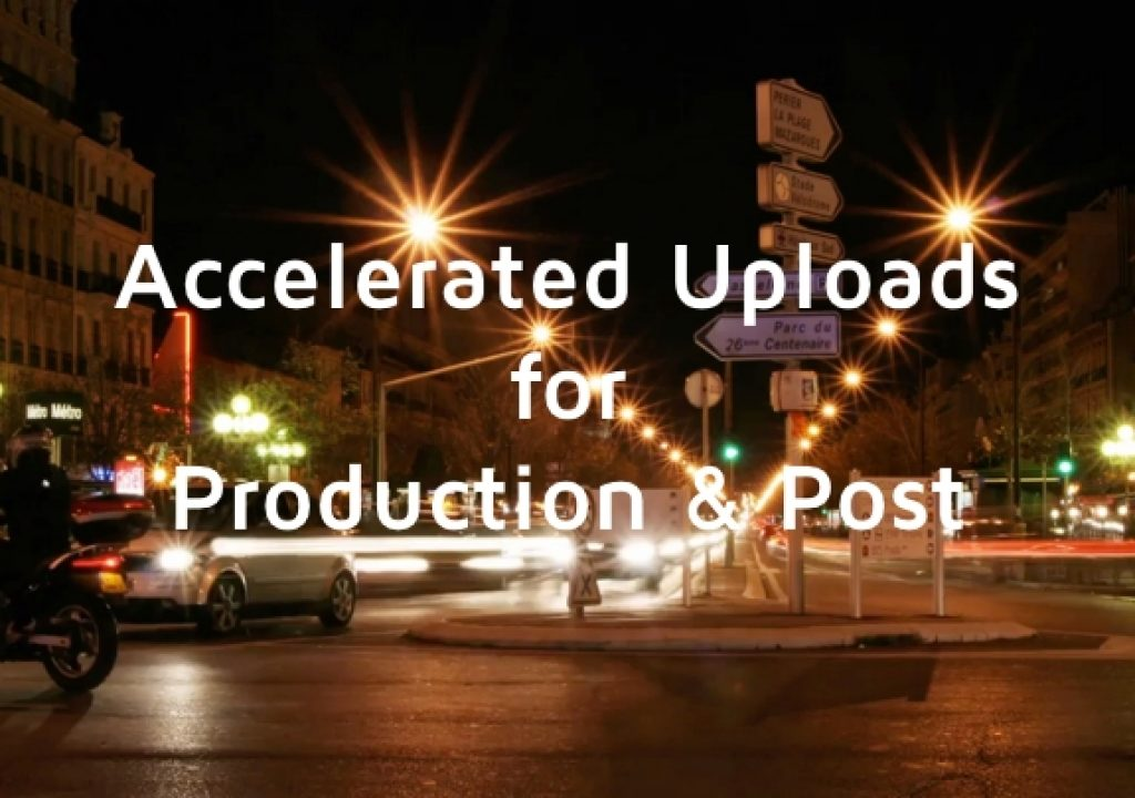 Accelerated File Uploads for Production & Post 1