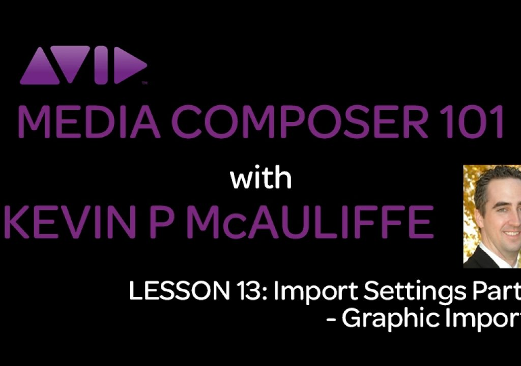 Media Composer 101 - Lesson 13 - Import Settings Part 2 - Graphic Imports 1